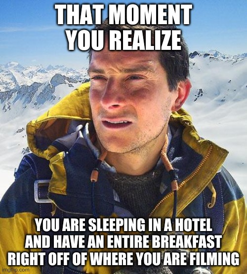 The Truth |  THAT MOMENT YOU REALIZE; YOU ARE SLEEPING IN A HOTEL AND HAVE AN ENTIRE BREAKFAST RIGHT OFF OF WHERE YOU ARE FILMING | image tagged in memes,bear grylls | made w/ Imgflip meme maker