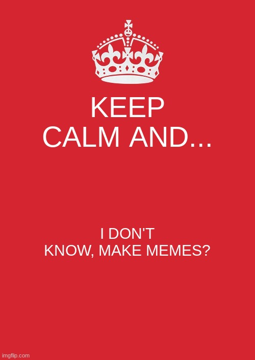 Just a meme that I didn't meme to be a bad meme. I don't know what that memes. | KEEP CALM AND... I DON'T KNOW, MAKE MEMES? | image tagged in memes,keep calm and carry on red | made w/ Imgflip meme maker