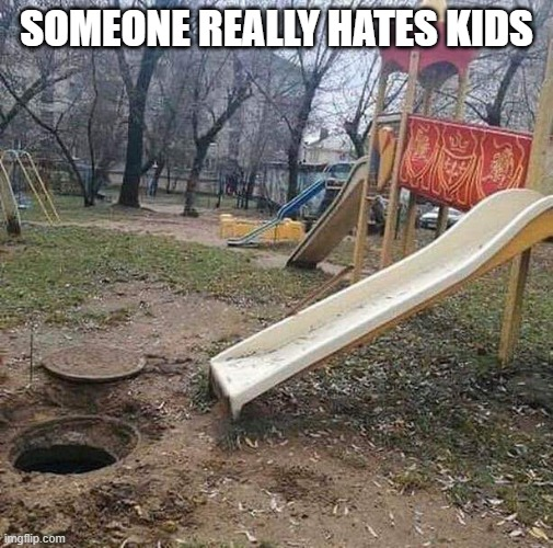 Someone really hates kids |  SOMEONE REALLY HATES KIDS | image tagged in funny,memes,slide,kids,hole,sewer | made w/ Imgflip meme maker