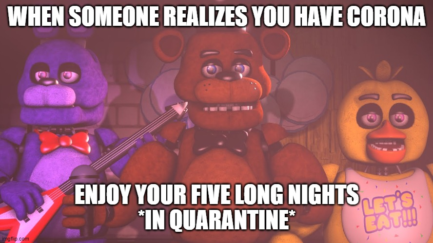 animatronics can also get corona | WHEN SOMEONE REALIZES YOU HAVE CORONA ENJOY YOUR FIVE LONG NIGHTS*IN QUARANTINE* | image tagged in fnaf,coronavirus | made w/ Imgflip meme maker
