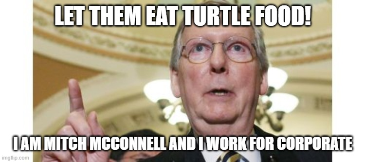 Mitch McConnell | LET THEM EAT TURTLE FOOD! I AM MITCH MCCONNELL AND I WORK FOR CORPORATE | image tagged in memes,mitch mcconnell | made w/ Imgflip meme maker