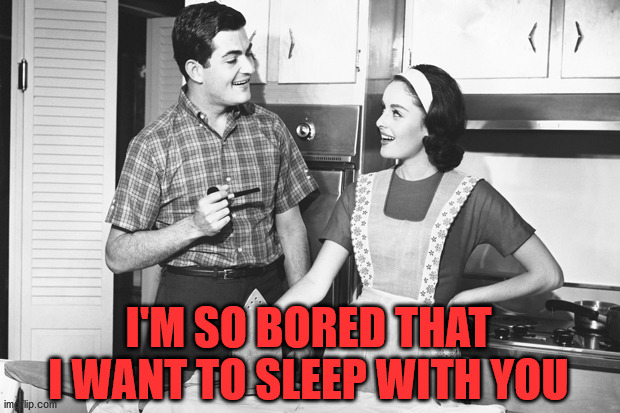 Vintage Husband and Wife | I'M SO BORED THAT I WANT TO SLEEP WITH YOU | image tagged in vintage husband and wife | made w/ Imgflip meme maker