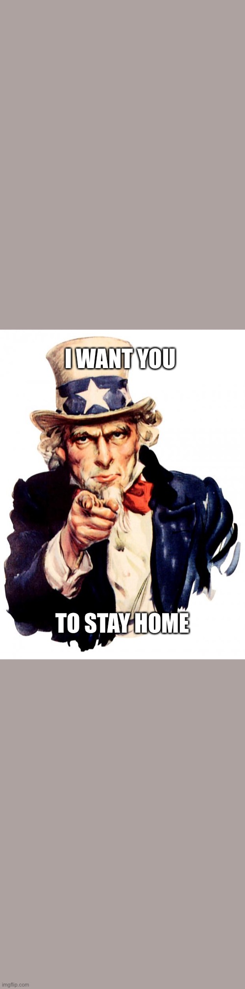 Uncle Sam | I WANT YOU TO STAY HOME | image tagged in memes,uncle sam | made w/ Imgflip meme maker
