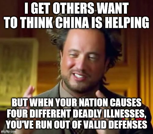 China loves damage control, I love dogs though! |  I GET OTHERS WANT TO THINK CHINA IS HELPING; BUT WHEN YOUR NATION CAUSES FOUR DIFFERENT DEADLY ILLNESSES, YOU'VE RUN OUT OF VALID DEFENSES | image tagged in memes,ancient aliens | made w/ Imgflip meme maker