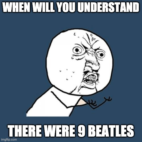 WHEN WILL YOU UNDERSTAND THERE WERE 9 BEATLES | image tagged in memes,y u no | made w/ Imgflip meme maker