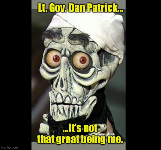 Achmed The Dead Terrorist |  Lt. Gov. Dan Patrick... ...It's not that great being me. | image tagged in achmed the dead terrorist,lt gov dan patrick,coronavirus,covid-19,texas,memes | made w/ Imgflip meme maker