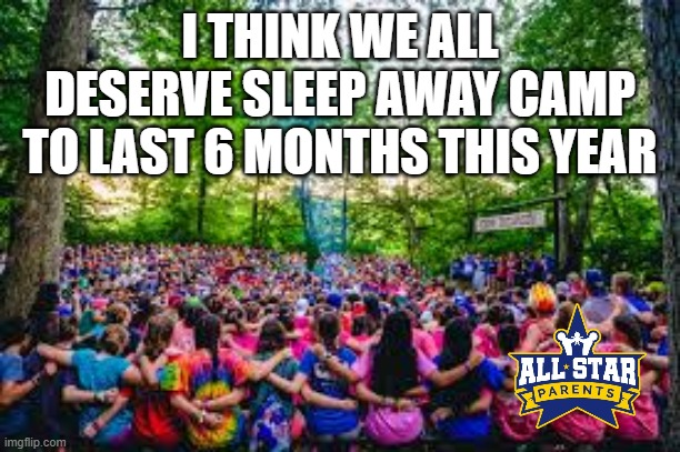 I THINK WE ALL DESERVE SLEEP AWAY CAMP TO LAST 6 MONTHS THIS YEAR | image tagged in quarantine,camp | made w/ Imgflip meme maker