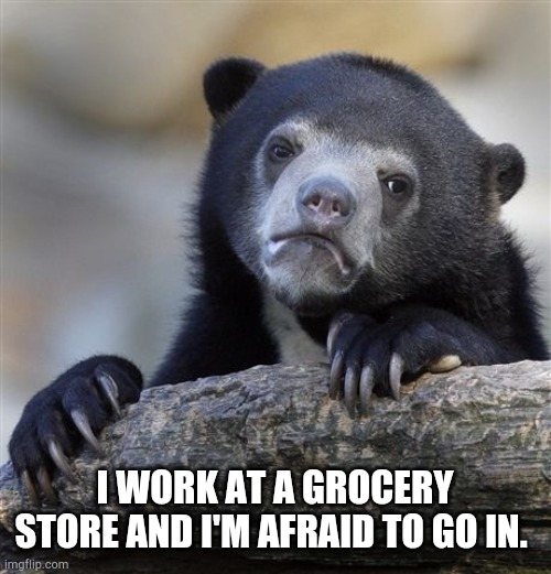Confession Bear | I WORK AT A GROCERY STORE AND I'M AFRAID TO GO IN. | image tagged in memes,confession bear | made w/ Imgflip meme maker