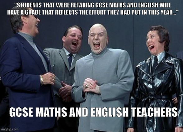 "Laughing Villains |  ""STUDENTS THAT WERE RETAKING GCSE MATHS AND ENGLISH WILL HAVE A GRADE THAT REFLECTS THE EFFORT THEY HAD PUT IN THIS YEAR...""; GCSE MATHS AND ENGLISH TEACHERS 