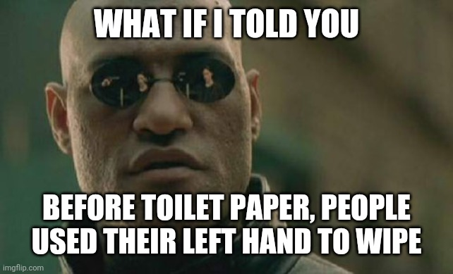 Be a man! Use your hand! Lol :) |  WHAT IF I TOLD YOU; BEFORE TOILET PAPER, PEOPLE USED THEIR LEFT HAND TO WIPE | image tagged in memes,matrix morpheus,toilet paper,funny,funny memes,coronavirus | made w/ Imgflip meme maker