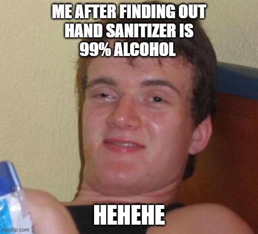 10 Guy |  ME AFTER FINDING OUT HAND SANITIZER IS 99% ALCOHOL; HEHEHE | image tagged in memes,10 guy | made w/ Imgflip meme maker