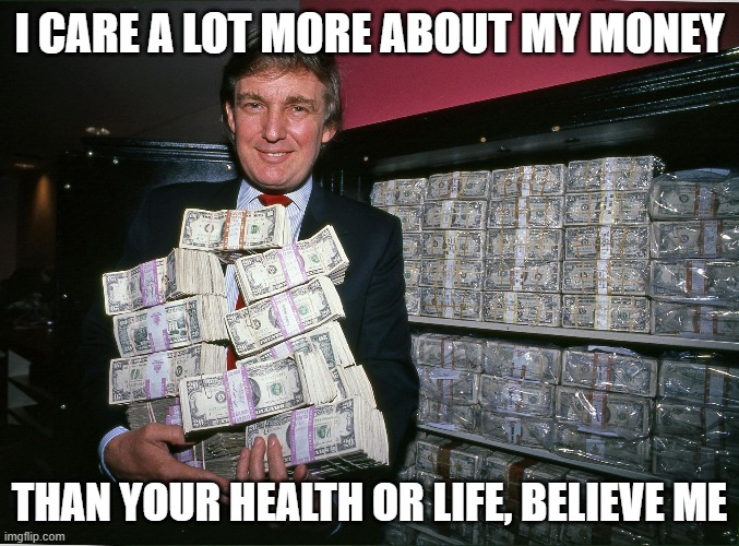 This ends badly for millions of people | I CARE A LOT MORE ABOUT MY MONEY THAN YOUR HEALTH OR LIFE, BELIEVE ME | image tagged in maga,corruption,donald trump is an idiot,politics | made w/ Imgflip meme maker