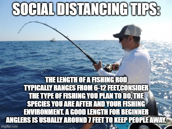 Fishing Distance | SOCIAL DISTANCING TIPS: THE LENGTH OF A FISHING ROD TYPICALLY RANGES FROM 6-12 FEET,CONSIDER THE TYPE OF FISHING YOU PLAN TO DO, THE SPECIES | image tagged in fishing,social distancing | made w/ Imgflip meme maker