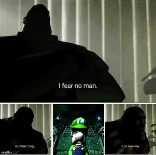 Very Scary | image tagged in i fear no man,memes,team fortress 2,luigi's mansion,scary,tf2 | made w/ Imgflip meme maker