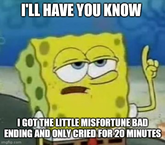 I'll Have You Know Spongebob |  I'LL HAVE YOU KNOW; I GOT THE LITTLE MISFORTUNE BAD ENDING AND ONLY CRIED FOR 20 MINUTES | image tagged in memes,ill have you know spongebob | made w/ Imgflip meme maker