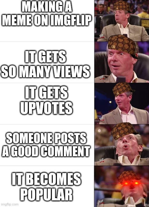 Sum of mah memez are thicc |  MAKING A MEME ON IMGFLIP; IT GETS SO MANY VIEWS; IT GETS UPVOTES; SOMEONE POSTS A GOOD COMMENT; IT BECOMES POPULAR | image tagged in vince mcmahon reaction,memes,imgflip | made w/ Imgflip meme maker