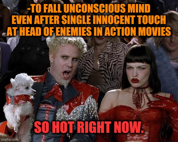 -Too hard for hanging out with soccer behavior pretending at realism. | -TO FALL UNCONSCIOUS MIND EVEN AFTER SINGLE INNOCENT TOUCH AT HEAD OF ENEMIES IN ACTION MOVIES SO HOT RIGHT NOW. | image tagged in memes,mugatu so hot right now,old fashioned,outstanding move,action movies,doctor strange | made w/ Imgflip meme maker