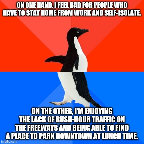 Socially Awesome Awkward Penguin |  ON ONE HAND, I FEEL BAD FOR PEOPLE WHO HAVE TO STAY HOME FROM WORK AND SELF-ISOLATE. ON THE OTHER, I'M ENJOYING THE LACK OF RUSH-HOUR TRAFFIC ON THE FREEWAYS AND BEING ABLE TO FIND A PLACE TO PARK DOWNTOWN AT LUNCH TIME. | image tagged in memes,socially awesome awkward penguin | made w/ Imgflip meme maker