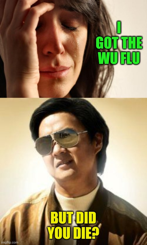 I GOT THE WU FLU; BUT DID YOU DIE? | image tagged in memes,first world problems,but did you die | made w/ Imgflip meme maker