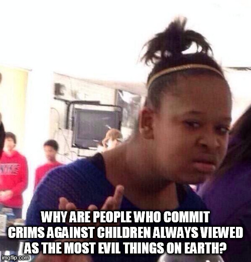 Black Girl Wat |  WHY ARE PEOPLE WHO COMMIT CRIMS AGAINST CHILDREN ALWAYS VIEWED AS THE MOST EVIL THINGS ON EARTH? | image tagged in memes,black girl wat,crime,crimes,children,evil | made w/ Imgflip meme maker