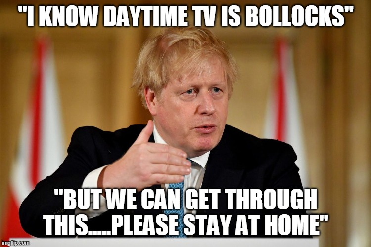 "Boris gives essential advice |  ""I KNOW DAYTIME TV IS BOLLOCKS""; ""BUT WE CAN GET THROUGH THIS.....PLEASE STAY AT HOME"" 