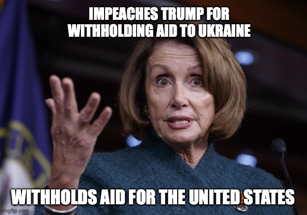 Good old Nancy Pelosi | IMPEACHES TRUMP FOR WITHHOLDING AID TO UKRAINE WITHHOLDS AID FOR THE UNITED STATES | image tagged in good old nancy pelosi,coronavirus,congress | made w/ Imgflip meme maker