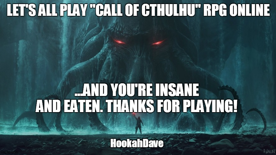 "LET'S ALL PLAY ""CALL OF CTHULHU"" RPG ONLINE; ...AND YOU'RE INSANE AND EATEN. THANKS FOR PLAYING! HookahDave 