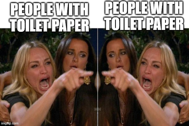 woman yelling at woman |  PEOPLE WITH TOILET PAPER; PEOPLE WITH TOILET PAPER | image tagged in woman yelling at woman | made w/ Imgflip meme maker