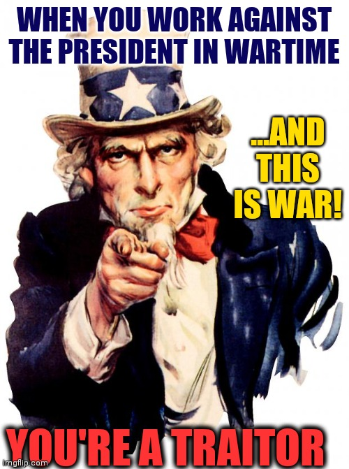 Start working together, politicians. This is Wartime. |  WHEN YOU WORK AGAINST THE PRESIDENT IN WARTIME; ...AND THIS IS WAR! YOU'RE A TRAITOR | image tagged in vince vance,uncle sam wants you,traitors,president trump,coronavirus,democrats | made w/ Imgflip meme maker
