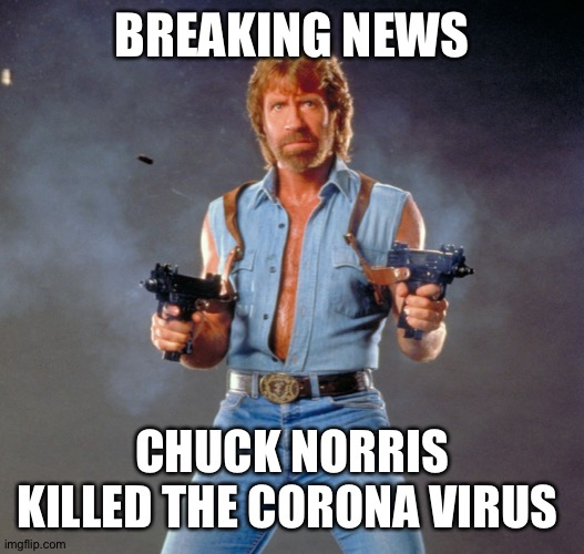 Chuck Norris Guns |  BREAKING NEWS; CHUCK NORRIS KILLED THE CORONA VIRUS | image tagged in memes,chuck norris guns,chuck norris | made w/ Imgflip meme maker