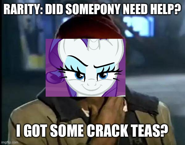 Rarity as Tyrone Biggums |  RARITY: DID SOMEPONY NEED HELP? I GOT SOME CRACK TEAS? | image tagged in memes,y'all got any more of that,rarity,mlp fim,mlp meme,tea | made w/ Imgflip meme maker