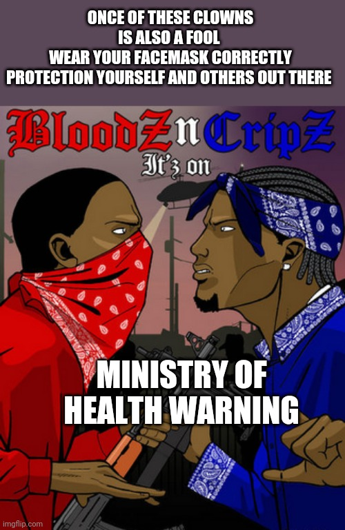 Coronaz v Bloodz v Cripz |  ONCE OF THESE CLOWNS IS ALSO A FOOL  WEAR YOUR FACEMASK CORRECTLY PROTECTION YOURSELF AND OTHERS OUT THERE; MINISTRY OF HEALTH WARNING | image tagged in coronavirus,corona virus,covid-19,covfefe,covid19,covfefe week | made w/ Imgflip meme maker
