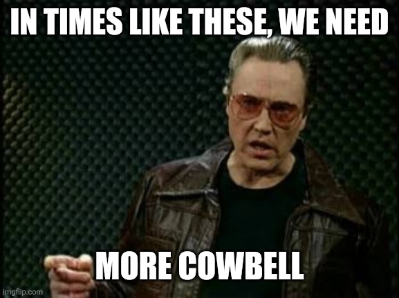 IN TIMES LIKE THESE, WE NEED; MORE COWBELL | image tagged in christopher walken,coronavirus | made w/ Imgflip meme maker