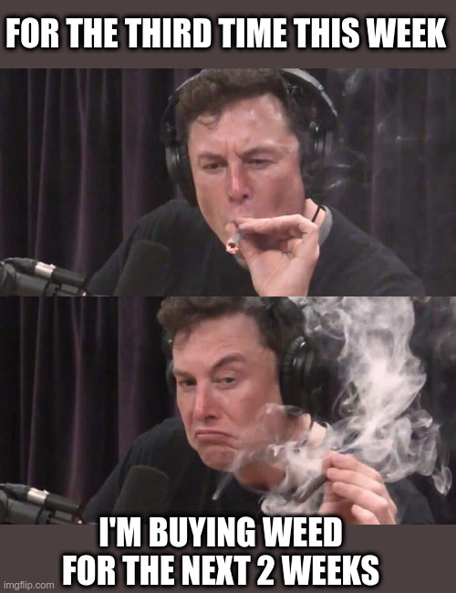 Corona Chronic |  FOR THE THIRD TIME THIS WEEK; I'M BUYING WEED FOR THE NEXT 2 WEEKS | image tagged in elon musk weed,weed,smoke weed everyday,self isolation,quarantine | made w/ Imgflip meme maker