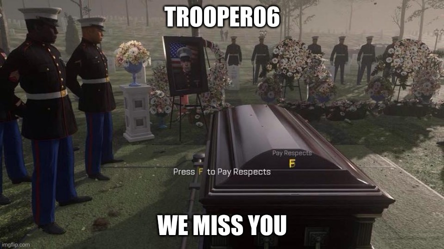 Press F to Pay Respects |  TROOPER06; WE MISS YOU | image tagged in press f to pay respects | made w/ Imgflip meme maker