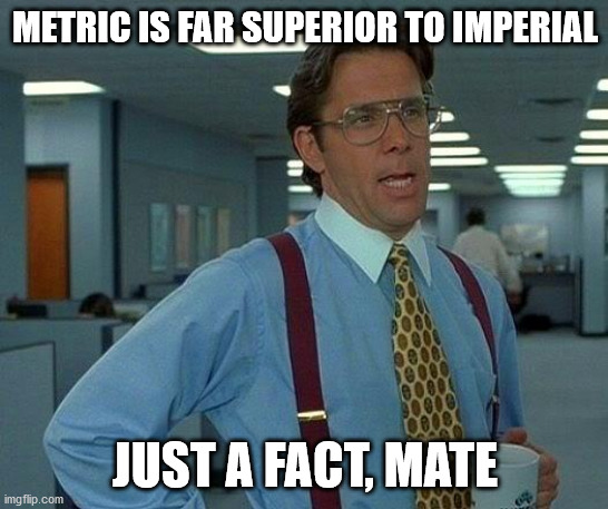 That Would Be Great Meme | METRIC IS FAR SUPERIOR TO IMPERIAL JUST A FACT, MATE | image tagged in memes,that would be great | made w/ Imgflip meme maker