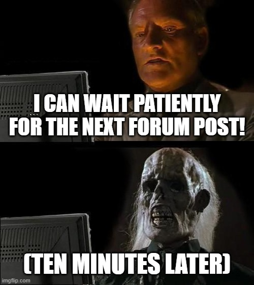 I'll Just Wait Here | I CAN WAIT PATIENTLY FOR THE NEXT FORUM POST! (TEN MINUTES LATER) | image tagged in memes,ill just wait here | made w/ Imgflip meme maker