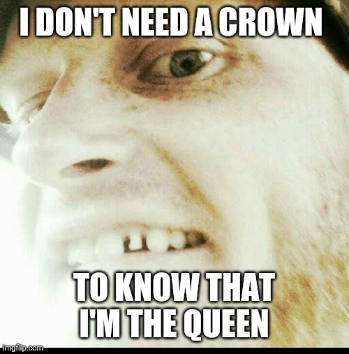I don't need a Crown to know that I'm the Queen! |  I DON'T NEED A CROWN; TO KNOW THAT I'M THE QUEEN | image tagged in crown,queen,teeth | made w/ Imgflip meme maker