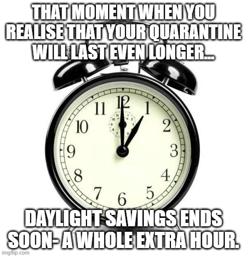 Alarm Clock |  THAT MOMENT WHEN YOU REALISE THAT YOUR QUARANTINE WILL LAST EVEN LONGER... DAYLIGHT SAVINGS ENDS SOON- A WHOLE EXTRA HOUR. | image tagged in memes,alarm clock | made w/ Imgflip meme maker