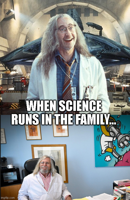 WHEN SCIENCE RUNS IN THE FAMILY... | image tagged in independance day,coronavirus,science,science fiction fun,data,dr brakish okun | made w/ Imgflip meme maker