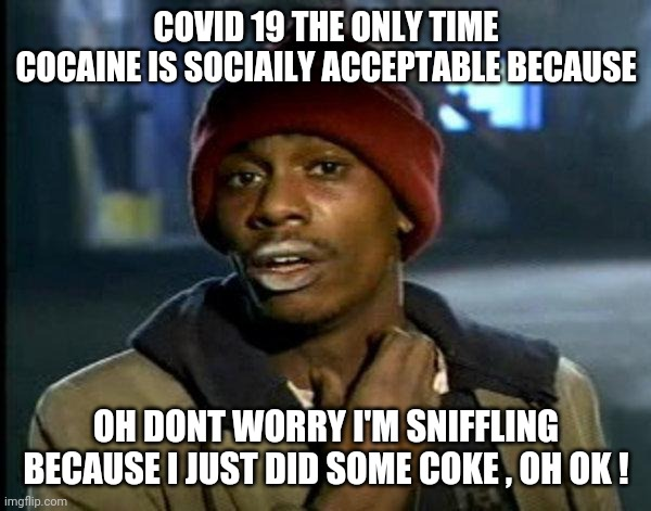 dave chappelle |  COVID 19 THE ONLY TIME COCAINE IS SOCIAILY ACCEPTABLE BECAUSE; OH DONT WORRY I'M SNIFFLING BECAUSE I JUST DID SOME COKE , OH OK ! | image tagged in dave chappelle | made w/ Imgflip meme maker