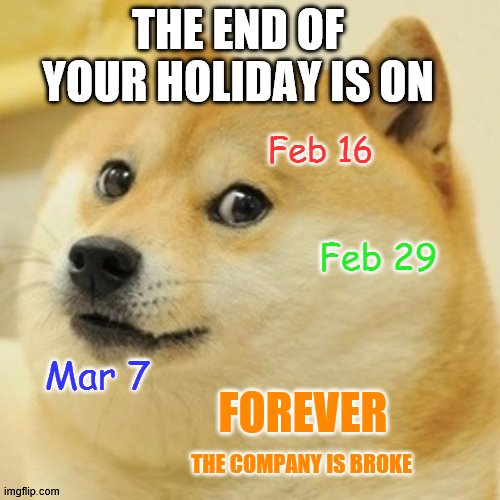 Doge |  THE END OF YOUR HOLIDAY IS ON; Feb 16; Feb 29; Mar 7; FOREVER; THE COMPANY IS BROKE | image tagged in memes,doge | made w/ Imgflip meme maker