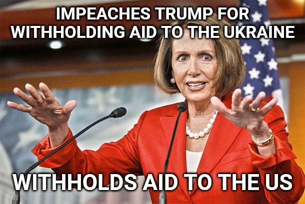 Such a degenerate. | IMPEACHES TRUMP FOR WITHHOLDING AID TO THE UKRAINE WITHHOLDS AID TO THE US | image tagged in nancy pelosi is crazy | made w/ Imgflip meme maker