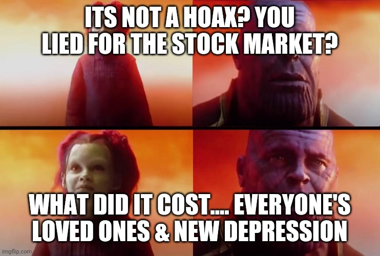 thanos what did it cost |  ITS NOT A HOAX? YOU LIED FOR THE STOCK MARKET? WHAT DID IT COST.... EVERYONE'S LOVED ONES & NEW DEPRESSION | image tagged in thanos what did it cost | made w/ Imgflip meme maker