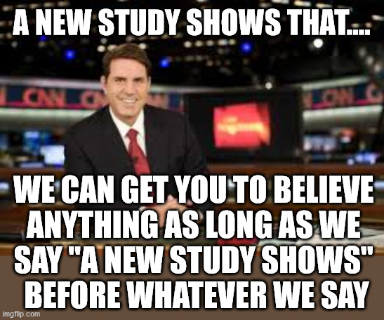 "The media gets so many people to believe their view by saying that a study shows or a poll of Americans show. | A NEW STUDY SHOWS THAT.... WE CAN GET YOU TO BELIEVE  ANYTHING AS LONG AS WE  SAY ""A NEW STUDY SHOWS""  BEFORE WHATEVER WE SAY 