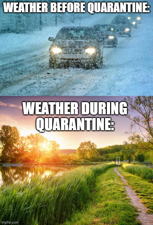 It's so unbalanced | WEATHER BEFORE QUARANTINE: WEATHER DURING QUARANTINE: | image tagged in bad weather,funny,memes,quarantine,weather,cold weather | made w/ Imgflip meme maker