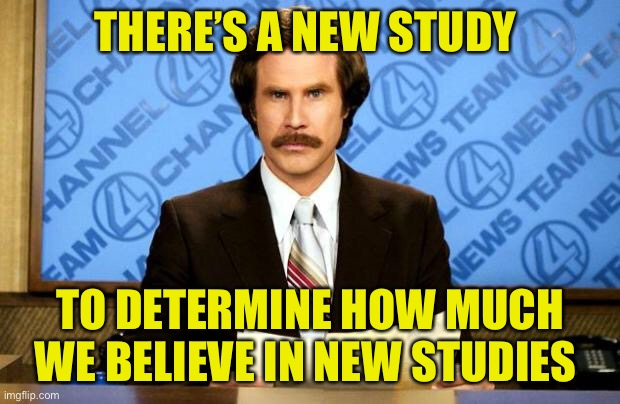 BREAKING NEWS | THERE'S A NEW STUDY TO DETERMINE HOW MUCH WE BELIEVE IN NEW STUDIES | image tagged in breaking news | made w/ Imgflip meme maker