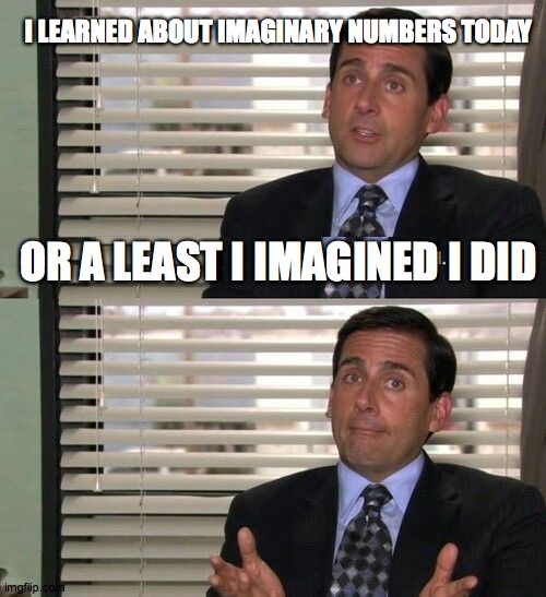 I Learned About Imaginary Numbers Today |  I LEARNED ABOUT IMAGINARY NUMBERS TODAY; OR A LEAST I IMAGINED I DID | image tagged in the office,office,micheal,micheal scott,dunder mifflin | made w/ Imgflip meme maker