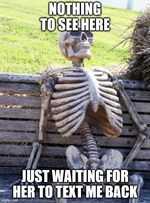 Waiting Skeleton |  NOTHING TO SEE HERE; JUST WAITING FOR HER TO TEXT ME BACK | image tagged in memes,waiting skeleton | made w/ Imgflip meme maker