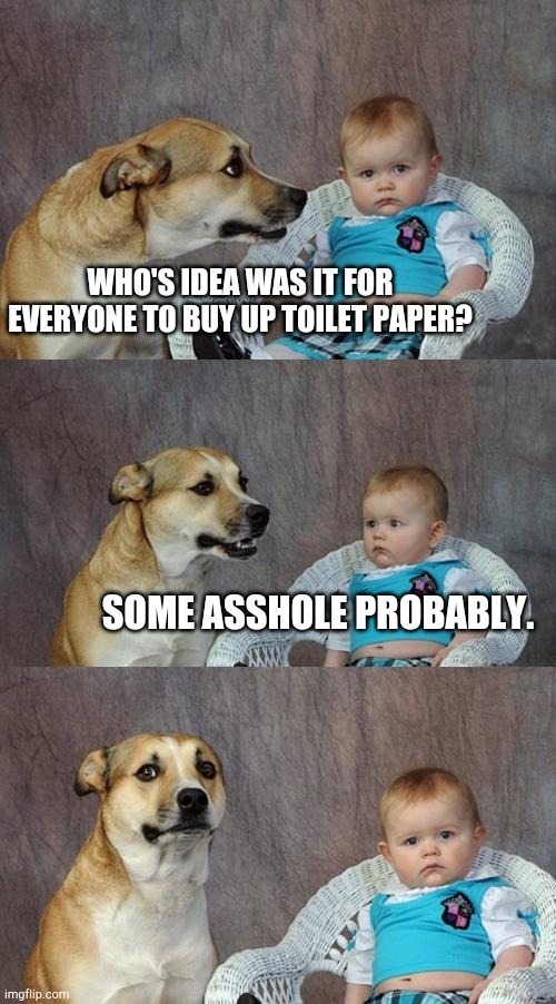 Dad Joke Dog | WHO'S IDEA WAS IT FOR EVERYONE TO BUY UP TOILET PAPER? SOME ASSHOLE PROBABLY. | image tagged in memes,dad joke dog | made w/ Imgflip meme maker